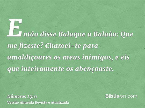 Então disse Balaque a Balaão: Que me fizeste? Chamei-te para amaldiçoares os meus inimigos, e eis que inteiramente os abençoaste.