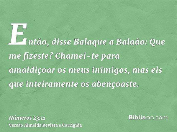 Então, disse Balaque a Balaão: Que me fizeste? Chamei-te para amaldiçoar os meus inimigos, mas eis que inteiramente os abençoaste.