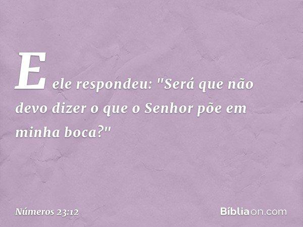"""E ele respondeu: """"Será que não devo dizer o que o Senhor põe em minha boca?"""" -- Números 23:12"""