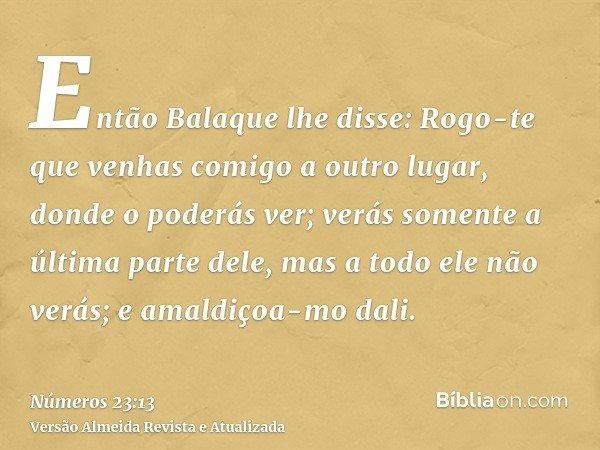 Então Balaque lhe disse: Rogo-te que venhas comigo a outro lugar, donde o poderás ver; verás somente a última parte dele, mas a todo ele não verás; e amaldiçoa-