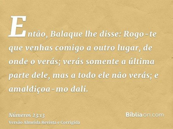 Então, Balaque lhe disse: Rogo-te que venhas comigo a outro lugar, de onde o verás; verás somente a última parte dele, mas a todo ele não verás; e amaldiçoa-mo