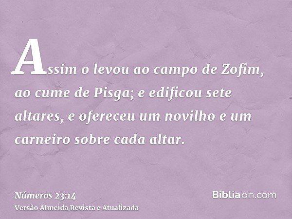 Assim o levou ao campo de Zofim, ao cume de Pisga; e edificou sete altares, e ofereceu um novilho e um carneiro sobre cada altar.