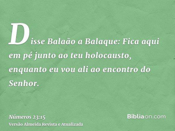 Disse Balaão a Balaque: Fica aqui em pé junto ao teu holocausto, enquanto eu vou ali ao encontro do Senhor.