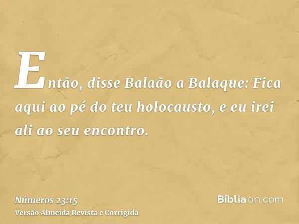Então, disse Balaão a Balaque: Fica aqui ao pé do teu holocausto, e eu irei ali ao seu encontro.