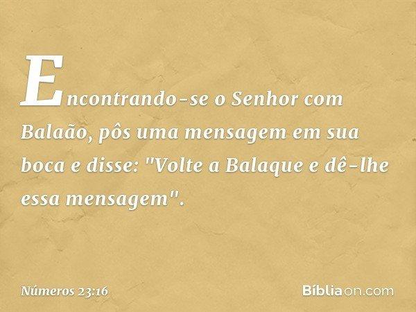 """Encontrando-se o Senhor com Balaão, pôs uma mensagem em sua boca e disse: """"Volte a Balaque e dê-lhe essa mensagem"""". -- Números 23:16"""