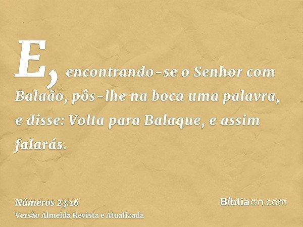 E, encontrando-se o Senhor com Balaão, pôs-lhe na boca uma palavra, e disse: Volta para Balaque, e assim falarás.