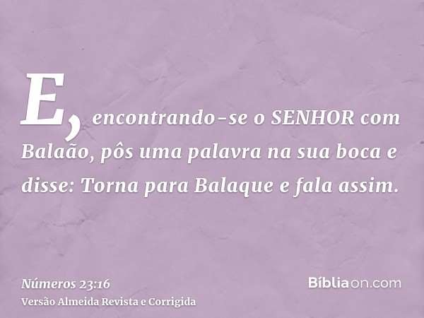 E, encontrando-se o SENHOR com Balaão, pôs uma palavra na sua boca e disse: Torna para Balaque e fala assim.