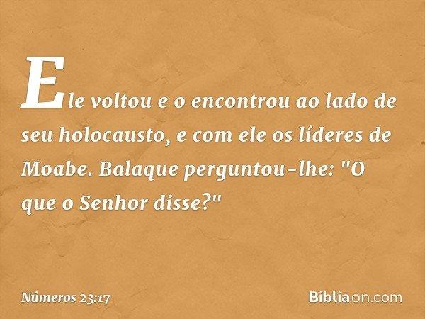 """Ele voltou e o encontrou ao lado de seu holocausto, e com ele os líderes de Moabe. Balaque perguntou-lhe: """"O que o Senhor disse?"""" -- Números 23:17"""