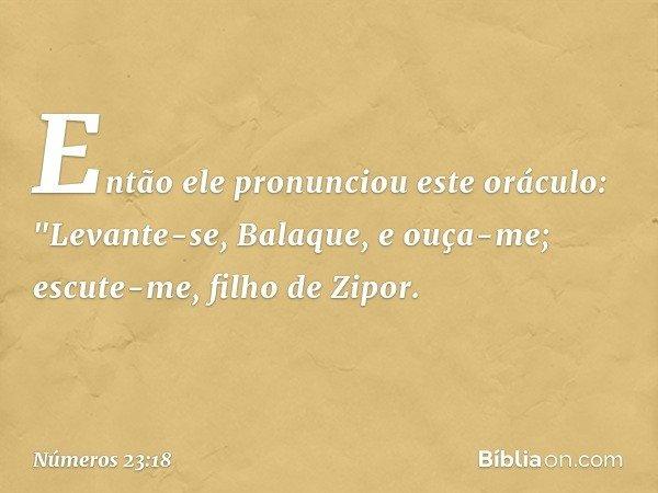 """Então ele pronunciou este oráculo: """"Levante-se, Balaque, e ouça-me; escute-me, filho de Zipor. -- Números 23:18"""