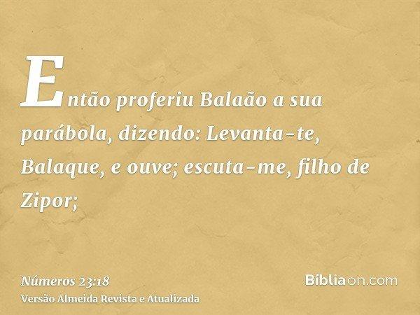 Então proferiu Balaão a sua parábola, dizendo: Levanta-te, Balaque, e ouve; escuta-me, filho de Zipor;
