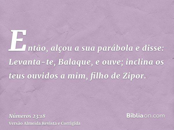 Então, alçou a sua parábola e disse: Levanta-te, Balaque, e ouve; inclina os teus ouvidos a mim, filho de Zipor.