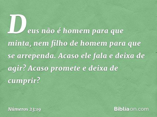 Deus não é homem para que minta, nem filho de homem para que se arrependa. Acaso ele fala e deixa de agir? Acaso promete e deixa de cumprir? -- Números 23:19