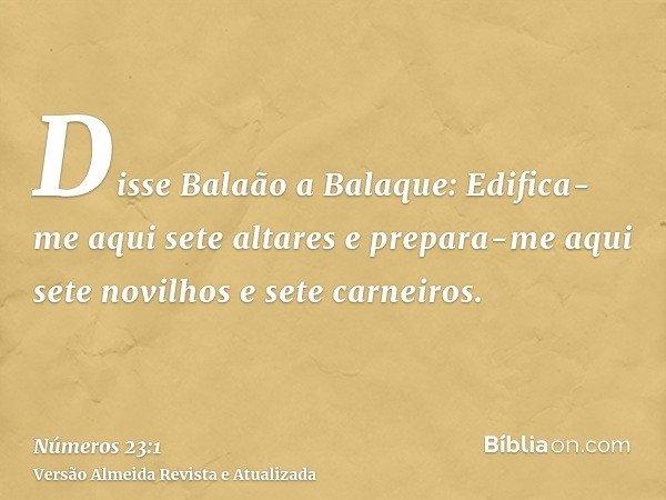 Disse Balaão a Balaque: Edifica-me aqui sete altares e prepara-me aqui sete novilhos e sete carneiros.