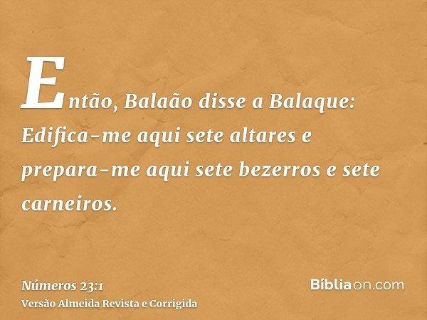 Então, Balaão disse a Balaque: Edifica-me aqui sete altares e prepara-me aqui sete bezerros e sete carneiros.