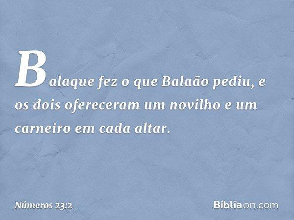 Balaque fez o que Balaão pediu, e os dois ofereceram um novilho e um carneiro em cada altar. -- Números 23:2