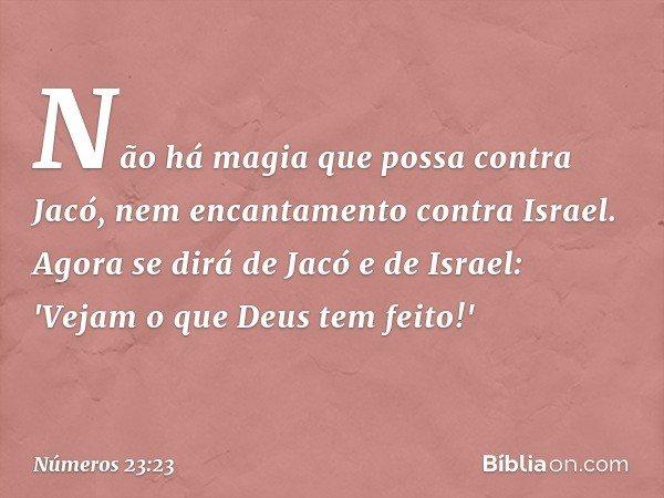 Não há magia que possa contra Jacó, nem encantamento contra Israel. Agora se dirá de Jacó e de Israel: 'Vejam o que Deus tem feito!' -- Números 23:23