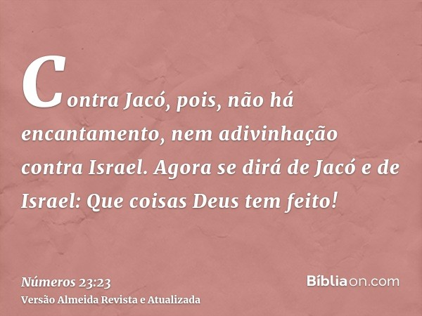 Contra Jacó, pois, não há encantamento, nem adivinhação contra Israel. Agora se dirá de Jacó e de Israel: Que coisas Deus tem feito!