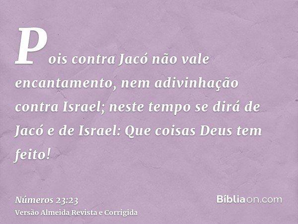 Pois contra Jacó não vale encantamento, nem adivinhação contra Israel; neste tempo se dirá de Jacó e de Israel: Que coisas Deus tem feito!