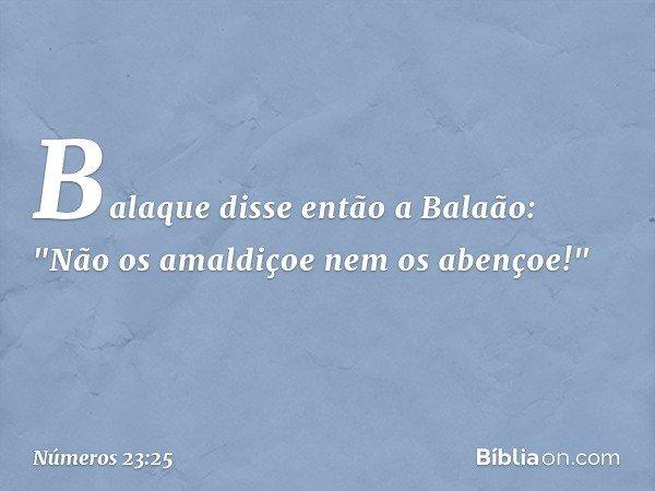 """Balaque disse então a Balaão: """"Não os amaldiçoe nem os abençoe!"""" -- Números 23:25"""