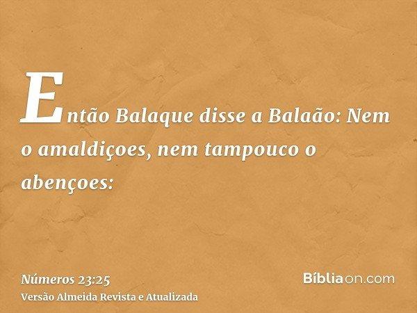 Então Balaque disse a Balaão: Nem o amaldiçoes, nem tampouco o abençoes: