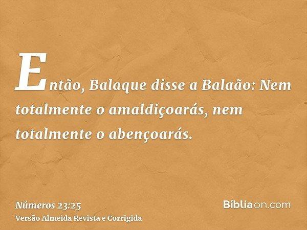 Então, Balaque disse a Balaão: Nem totalmente o amaldiçoarás, nem totalmente o abençoarás.