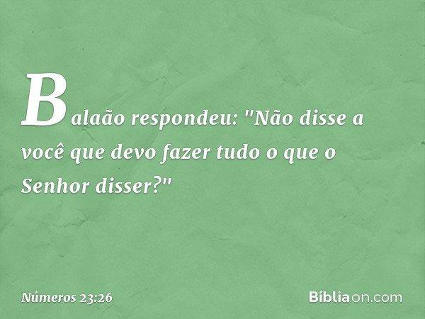 """Balaão respondeu: """"Não disse a você que devo fazer tudo o que o Senhor disser?"""" -- Números 23:26"""
