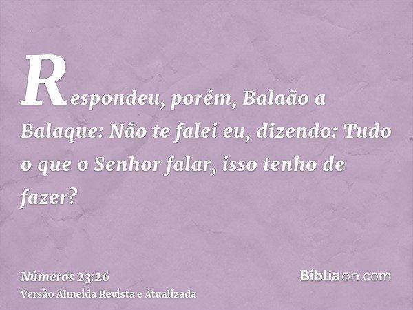 Respondeu, porém, Balaão a Balaque: Não te falei eu, dizendo: Tudo o que o Senhor falar, isso tenho de fazer?