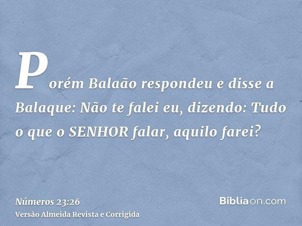 Porém Balaão respondeu e disse a Balaque: Não te falei eu, dizendo: Tudo o que o SENHOR falar, aquilo farei?