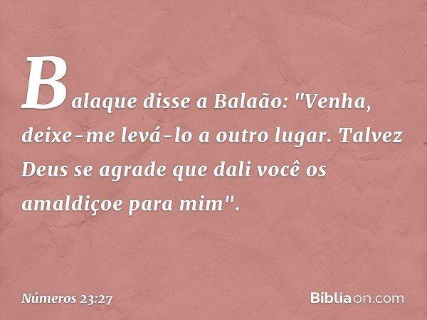 """Balaque disse a Balaão: """"Venha, deixe-me levá-lo a outro lugar. Talvez Deus se agrade que dali você os amaldiçoe para mim"""". -- Números 23:27"""