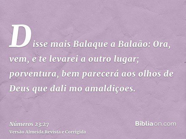 Disse mais Balaque a Balaão: Ora, vem, e te levarei a outro lugar; porventura, bem parecerá aos olhos de Deus que dali mo amaldiçoes.