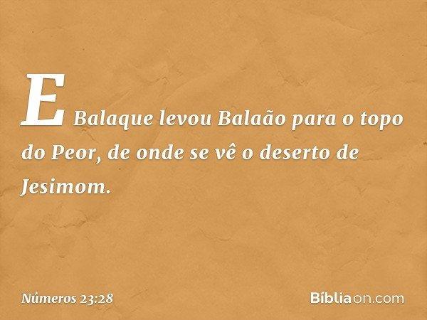 E Balaque levou Balaão para o topo do Peor, de onde se vê o deserto de Jesimom. -- Números 23:28