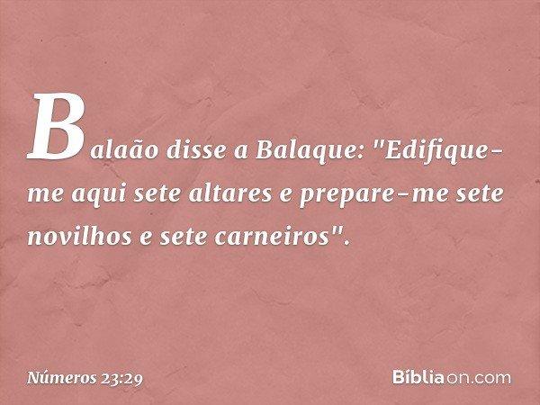 """Balaão disse a Balaque: """"Edifique-me aqui sete altares e prepare-me sete novilhos e sete carneiros"""". -- Números 23:29"""