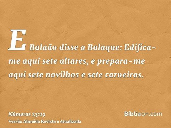 E Balaão disse a Balaque: Edifica-me aqui sete altares, e prepara-me aqui sete novilhos e sete carneiros.