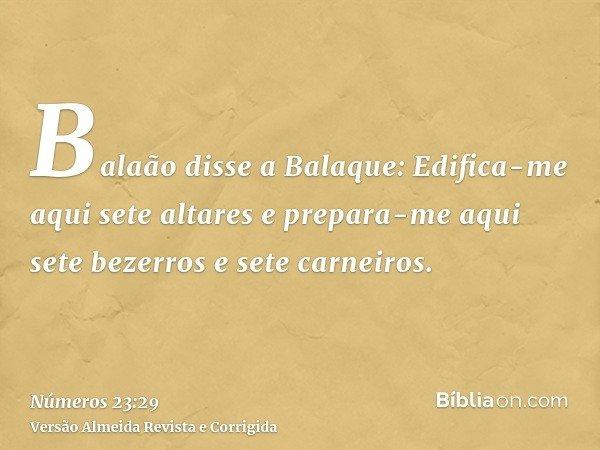 Balaão disse a Balaque: Edifica-me aqui sete altares e prepara-me aqui sete bezerros e sete carneiros.
