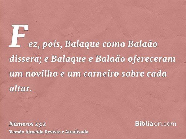 Fez, pois, Balaque como Balaão dissera; e Balaque e Balaão ofereceram um novilho e um carneiro sobre cada altar.