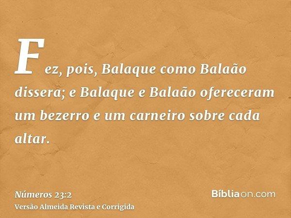 Fez, pois, Balaque como Balaão dissera; e Balaque e Balaão ofereceram um bezerro e um carneiro sobre cada altar.