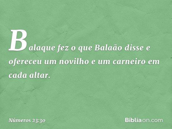 Balaque fez o que Balaão disse e ofereceu um novilho e um carneiro em cada altar. -- Números 23:30