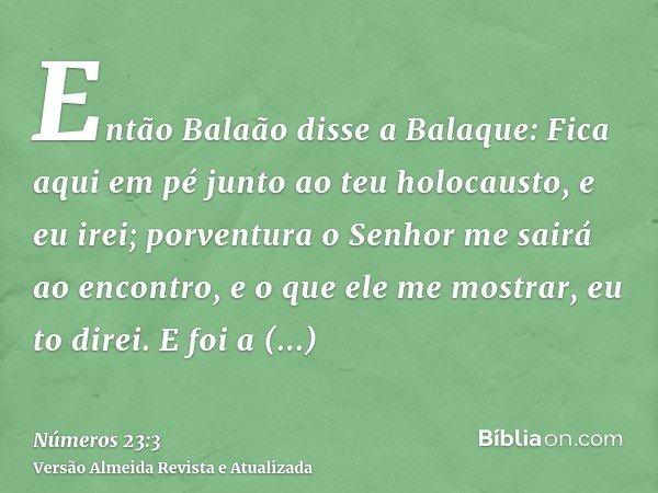 Então Balaão disse a Balaque: Fica aqui em pé junto ao teu holocausto, e eu irei; porventura o Senhor me sairá ao encontro, e o que ele me mostrar, eu to direi.