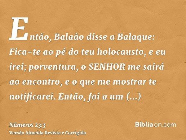 Então, Balaão disse a Balaque: Fica-te ao pé do teu holocausto, e eu irei; porventura, o SENHOR me sairá ao encontro, e o que me mostrar te notificarei. Então,