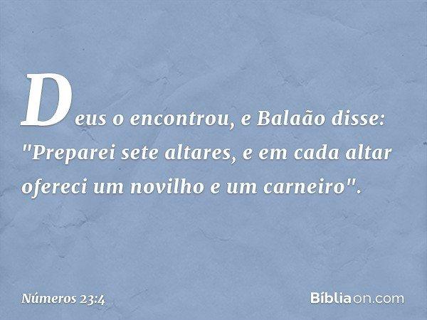 """Deus o encontrou, e Balaão disse: """"Preparei sete altares, e em cada altar ofereci um novilho e um carneiro"""". -- Números 23:4"""