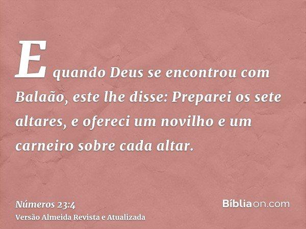 E quando Deus se encontrou com Balaão, este lhe disse: Preparei os sete altares, e ofereci um novilho e um carneiro sobre cada altar.