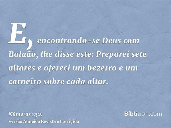 E, encontrando-se Deus com Balaão, lhe disse este: Preparei sete altares e ofereci um bezerro e um carneiro sobre cada altar.