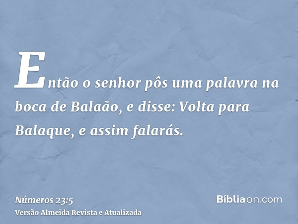 Então o senhor pôs uma palavra na boca de Balaão, e disse: Volta para Balaque, e assim falarás.