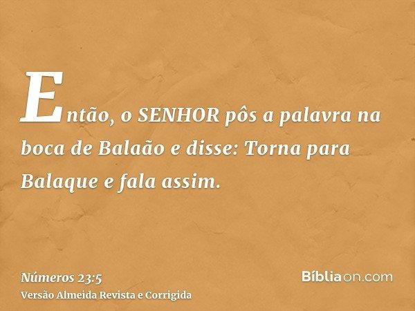 Então, o SENHOR pôs a palavra na boca de Balaão e disse: Torna para Balaque e fala assim.