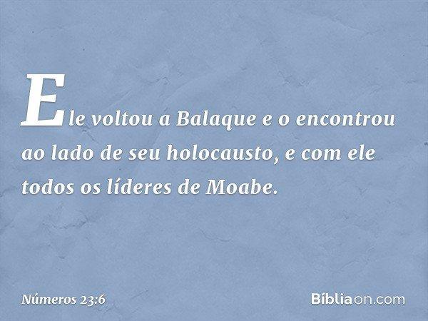 Ele voltou a Balaque e o encontrou ao lado de seu holocausto, e com ele todos os líderes de Moabe. -- Números 23:6