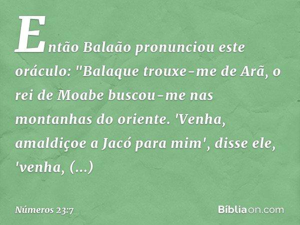"""Então Balaão pronunciou este oráculo: """"Balaque trouxe-me de Arã, o rei de Moabe buscou-me nas montanhas do oriente. 'Venha, amaldiçoe a Jacó para mim', disse el"""
