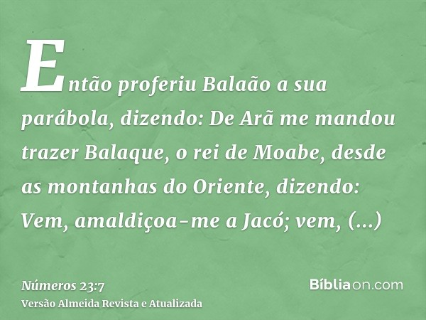 Então proferiu Balaão a sua parábola, dizendo: De Arã me mandou trazer Balaque, o rei de Moabe, desde as montanhas do Oriente, dizendo: Vem, amaldiçoa-me a Jacó