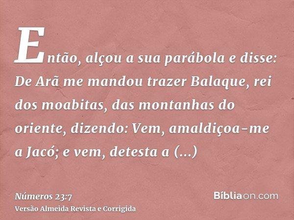 Então, alçou a sua parábola e disse: De Arã me mandou trazer Balaque, rei dos moabitas, das montanhas do oriente, dizendo: Vem, amaldiçoa-me a Jacó; e vem, dete
