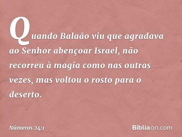 Quando Balaão viu que agradava ao Senhor abençoar Israel, não recorreu à magia como nas outras vezes, mas voltou o rosto para o deserto. -- Números 24:1