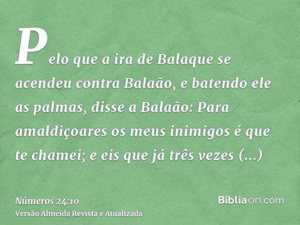 Pelo que a ira de Balaque se acendeu contra Balaão, e batendo ele as palmas, disse a Balaão: Para amaldiçoares os meus inimigos é que te chamei; e eis que já tr